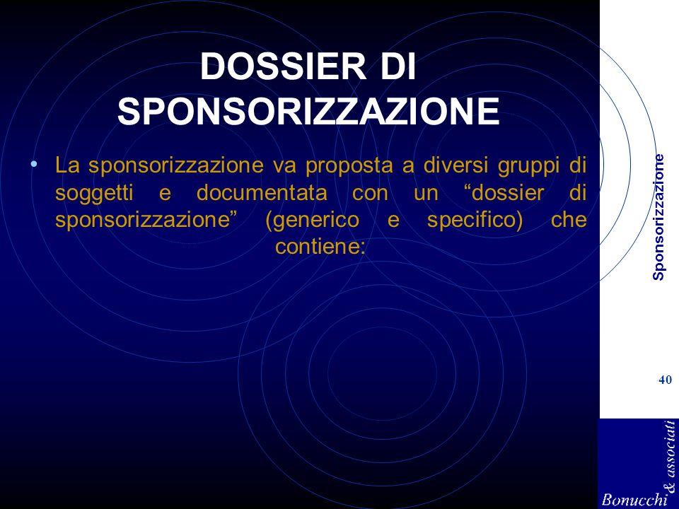 Sponsorizzazione 40 DOSSIER DI SPONSORIZZAZIONE La sponsorizzazione va proposta a diversi gruppi di soggetti e documentata con un dossier di sponsorizzazione (generico e specifico) che contiene: