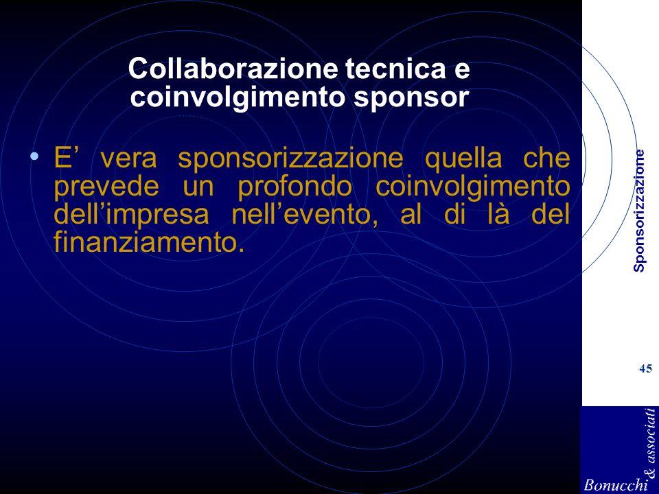 Sponsorizzazione 45 Collaborazione tecnica e coinvolgimento sponsor E vera sponsorizzazione quella che prevede un profondo coinvolgimento dellimpresa nellevento, al di là del finanziamento.