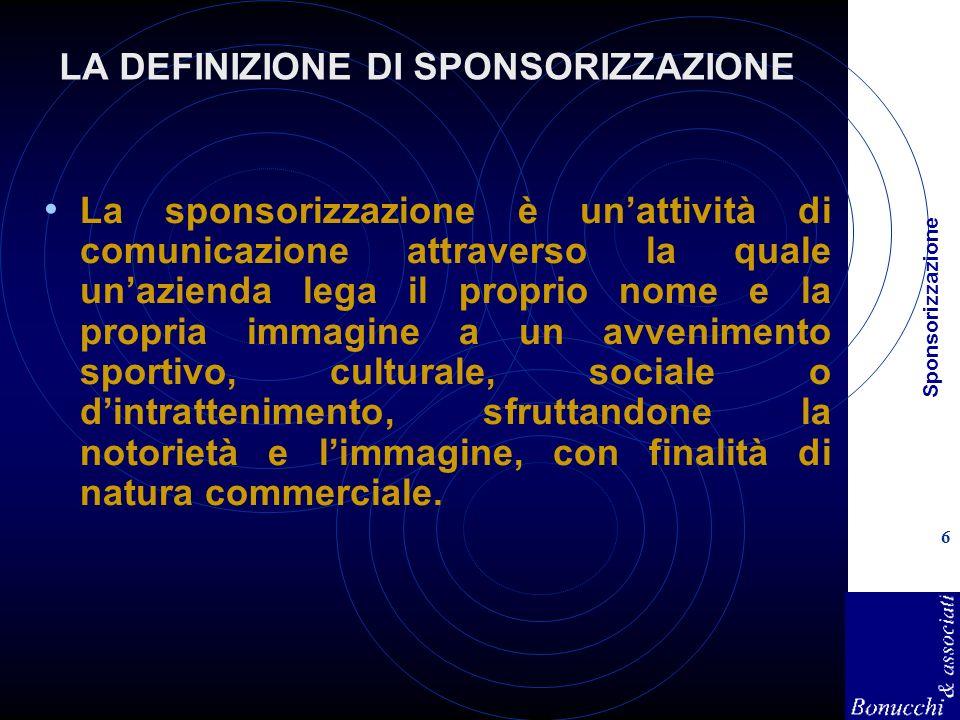 Sponsorizzazione 6 LA DEFINIZIONE DI SPONSORIZZAZIONE La sponsorizzazione è unattività di comunicazione attraverso la quale unazienda lega il proprio