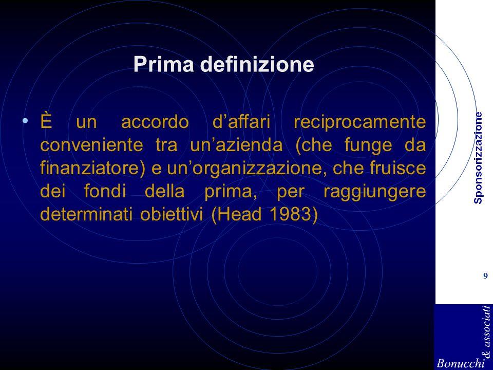 Sponsorizzazione 9 Prima definizione È un accordo daffari reciprocamente conveniente tra unazienda (che funge da finanziatore) e unorganizzazione, che fruisce dei fondi della prima, per raggiungere determinati obiettivi (Head 1983)