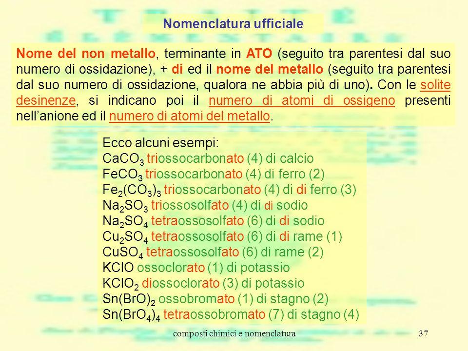 composti chimici e nomenclatura37 Nomenclatura ufficiale Nome del non metallo, terminante in ATO (seguito tra parentesi dal suo numero di ossidazione)