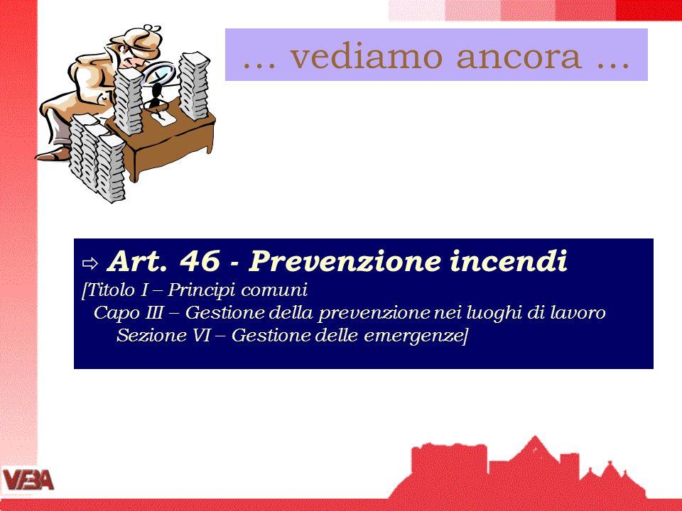 … vediamo ancora … Art. 46 - Prevenzione incendi [Titolo I – Principi comuni Capo III – Gestione della prevenzione nei luoghi di lavoro Sezione VI – G