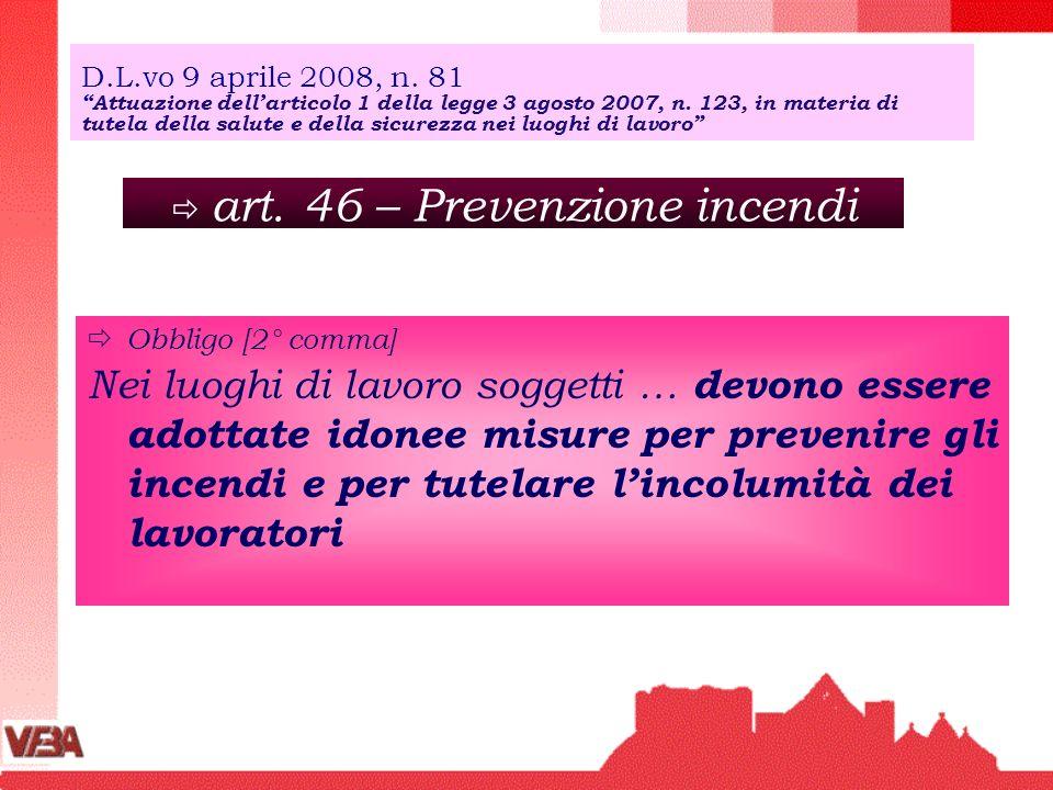 art. 46 – Prevenzione incendi Obbligo [2° comma] Nei luoghi di lavoro soggetti … devono essere adottate idonee misure per prevenire gli incendi e per