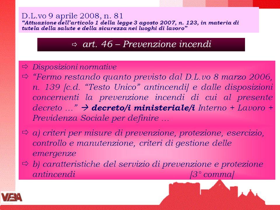 art. 46 – Prevenzione incendi Disposizioni normative Fermo restando quanto previsto dal D.L.vo 8 marzo 2006, n. 139 [c.d. Testo Unico antincendi] e da