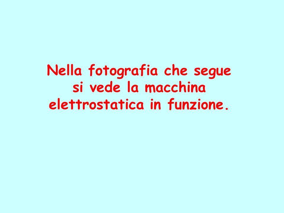 Nella fotografia che segue si vede la macchina elettrostatica in funzione.