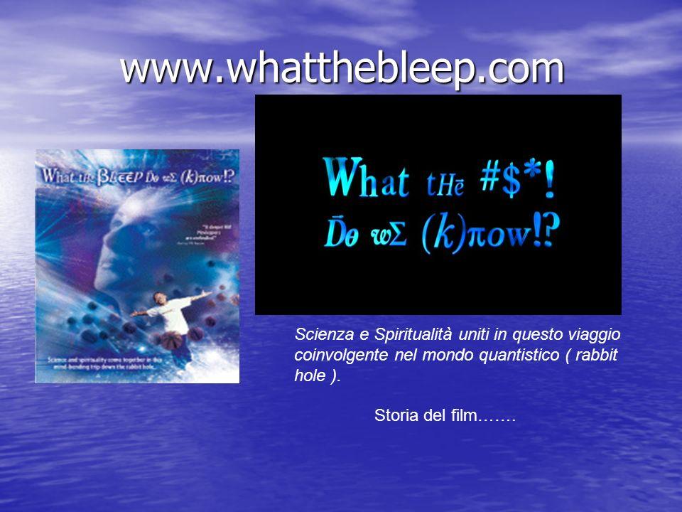 www.whatthebleep.com Scienza e Spiritualità uniti in questo viaggio coinvolgente nel mondo quantistico ( rabbit hole ). Storia del film…….