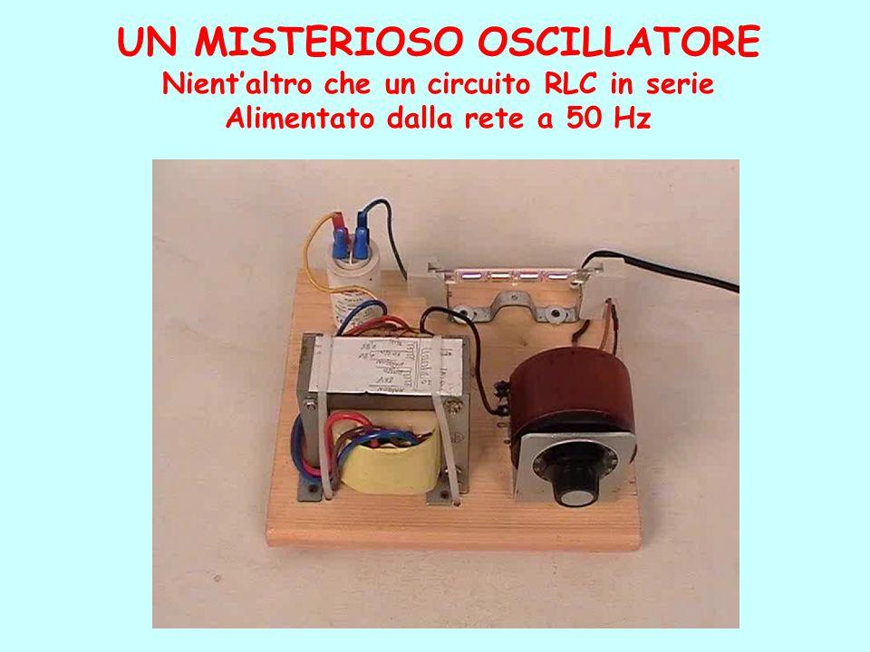 UN MISTERIOSO OSCILLATORE Nientaltro che un circuito RLC in serie Alimentato dalla rete a 50 Hz