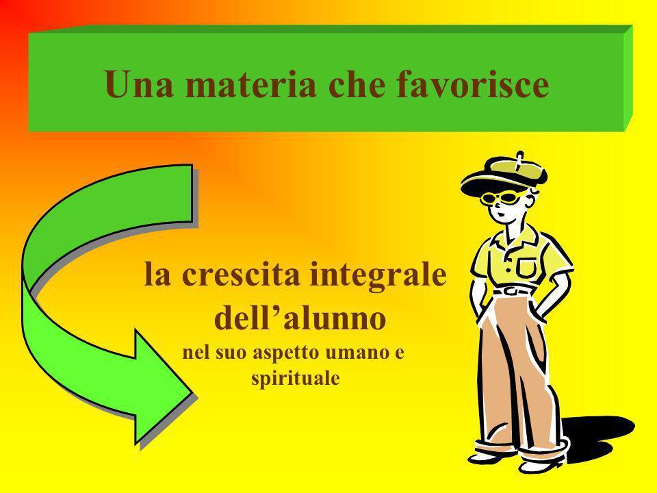 Una materia che favorisce la crescita integrale dellalunno nel suo aspetto umano e spirituale