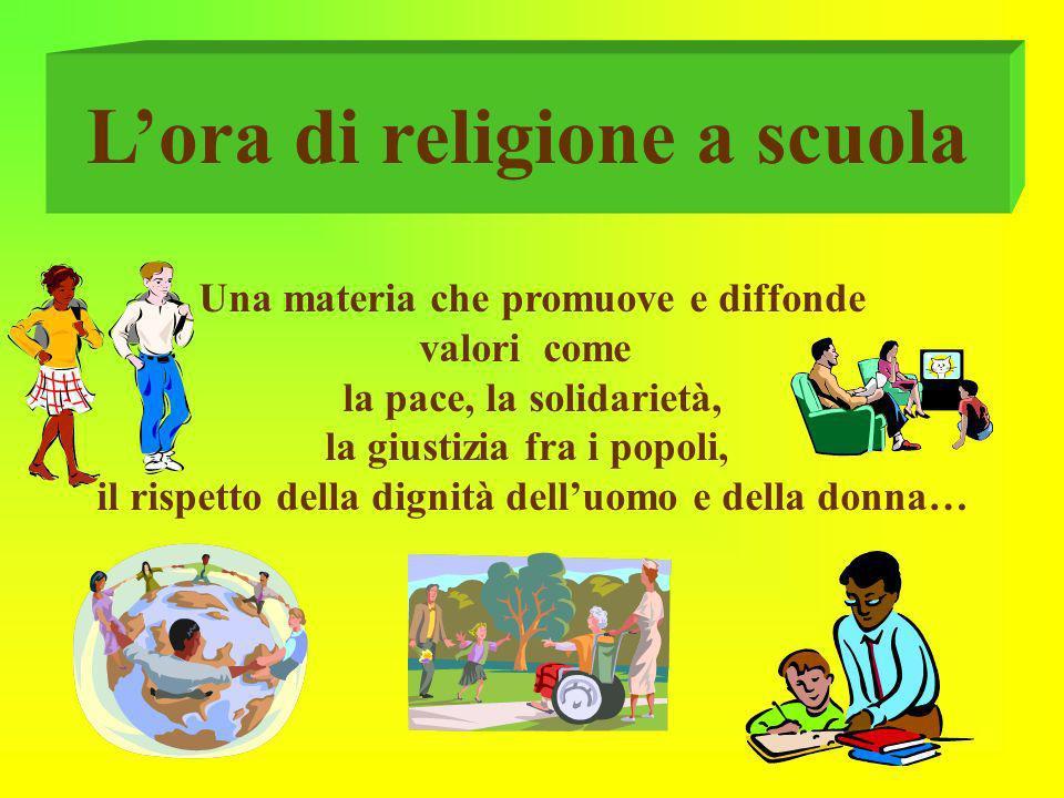 Lora di religione a scuola Una materia che promuove e diffonde valori come la pace, la solidarietà, la giustizia fra i popoli, il rispetto della digni