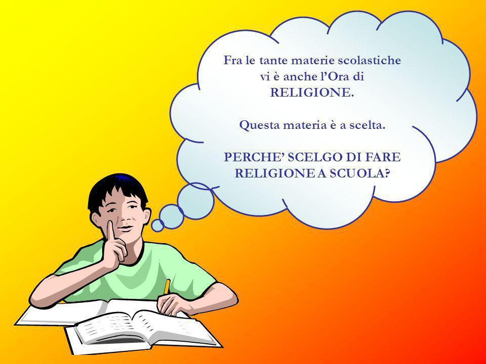Fra le tante materie scolastiche vi è anche lOra di RELIGIONE. Questa materia è a scelta. PERCHE SCELGO DI FARE RELIGIONE A SCUOLA?