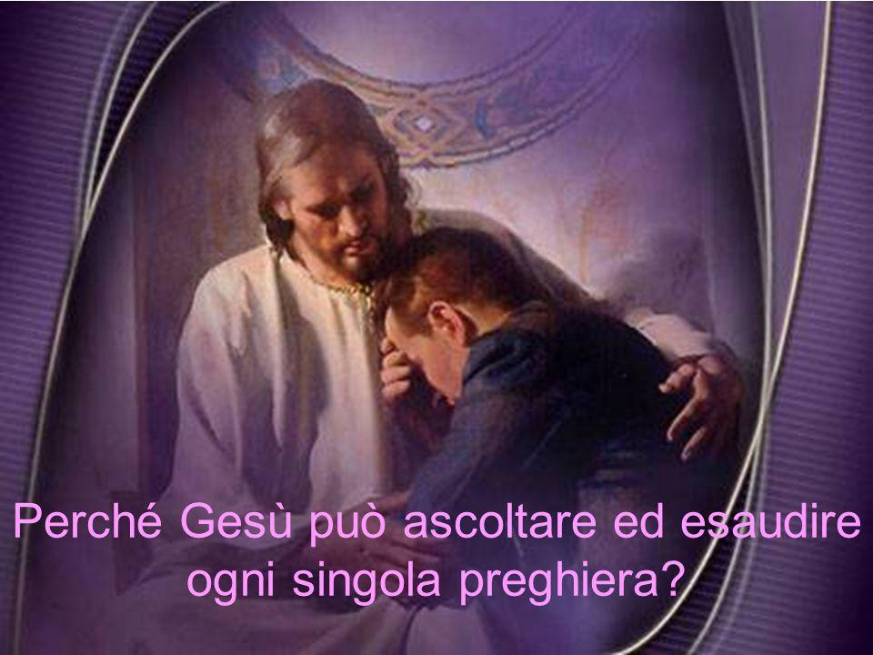 Perché Gesù può ascoltare ed esaudire ogni singola preghiera?
