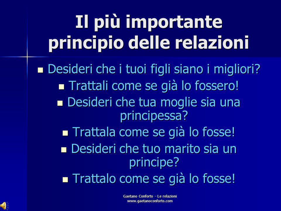 Gaetano Conforto - Le relazioni www.gaetanoconforto.com Il più importante principio delle relazioni Qualsiasi pensiero, immaginazione, giudizio, criti