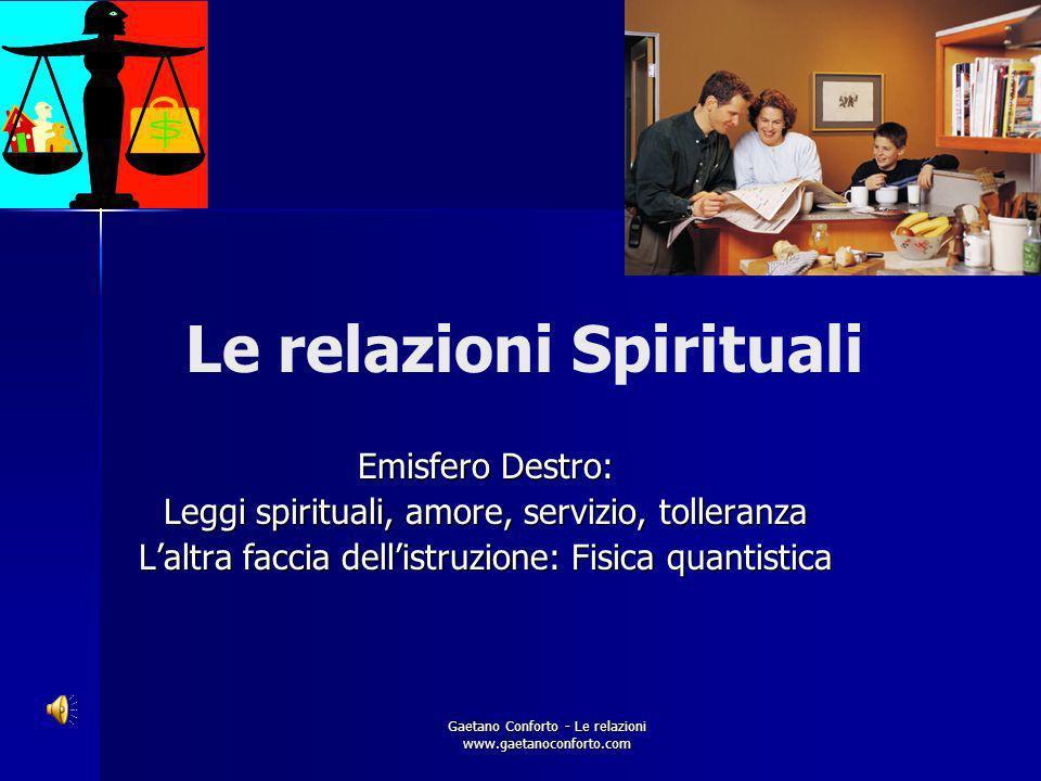 Gaetano Conforto - Le relazioni www.gaetanoconforto.com Le relazioni Spirituali Emisfero Destro: Leggi spirituali, amore, servizio, tolleranza Laltra faccia dellistruzione: Fisica quantistica