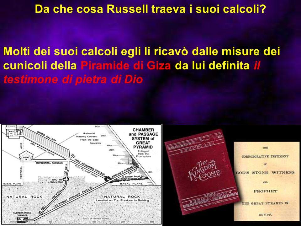 Da che cosa Russell traeva i suoi calcoli? Molti dei suoi calcoli egli li ricavò dalle misure dei cunicoli della Piramide di Giza da lui definita il t