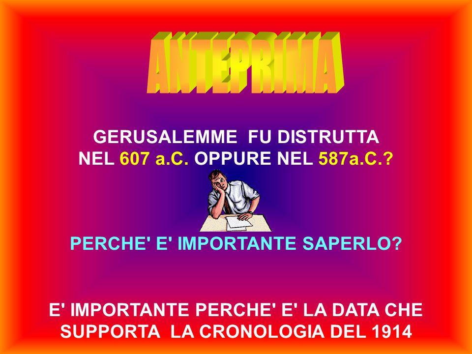 GERUSALEMME FU DISTRUTTA NEL 607 a.C. OPPURE NEL 587a.C.? PERCHE' E' IMPORTANTE SAPERLO? E' IMPORTANTE PERCHE' E' LA DATA CHE SUPPORTA LA CRONOLOGIA D