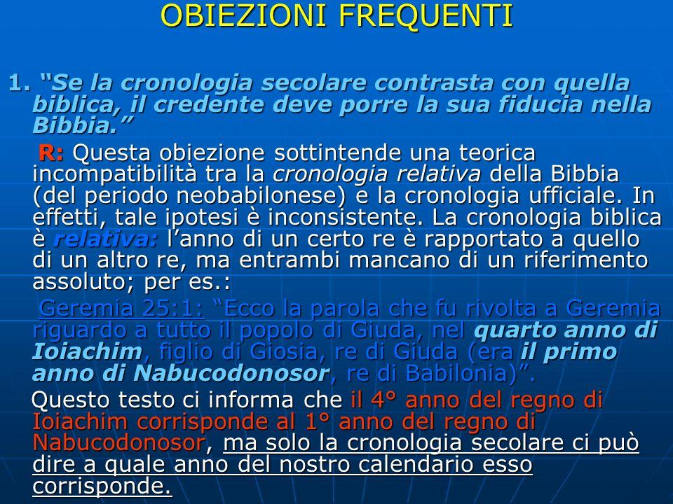 OBIEZIONI FREQUENTI 1. Se la cronologia secolare contrasta con quella biblica, il credente deve porre la sua fiducia nella Bibbia. R: Questa obiezione