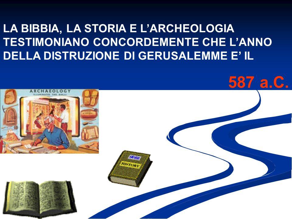 LA BIBBIA, LA STORIA E LARCHEOLOGIA TESTIMONIANO CONCORDEMENTE CHE LANNO DELLA DISTRUZIONE DI GERUSALEMME E IL 587 a.C.