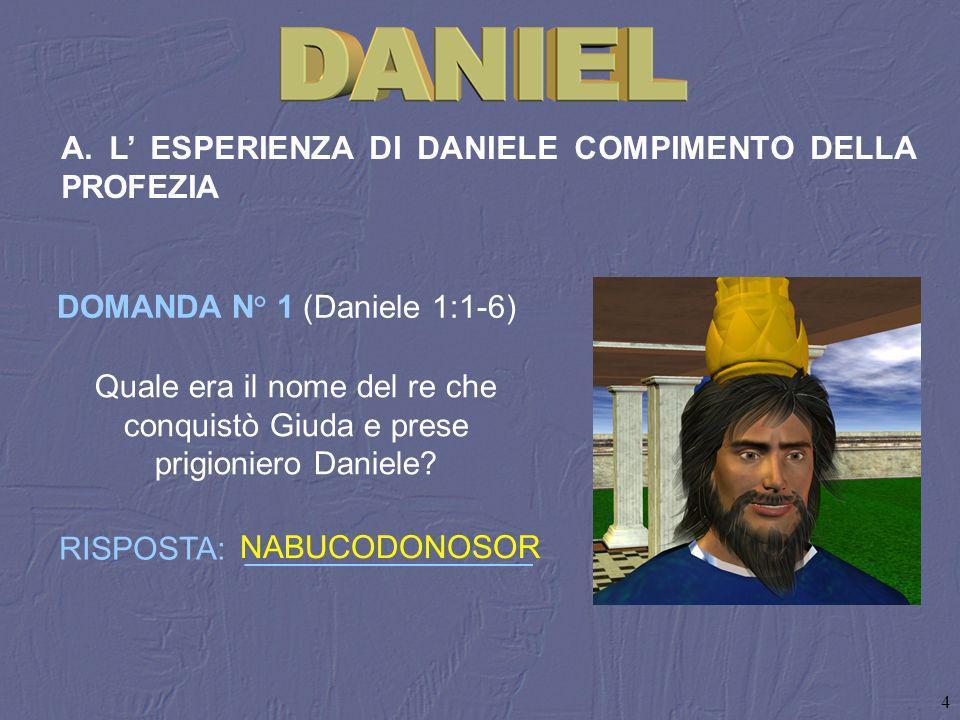 4 A. L ESPERIENZA DI DANIELE COMPIMENTO DELLA PROFEZIA Quale era il nome del re che conquistò Giuda e prese prigioniero Daniele? RISPOSTA: ___________