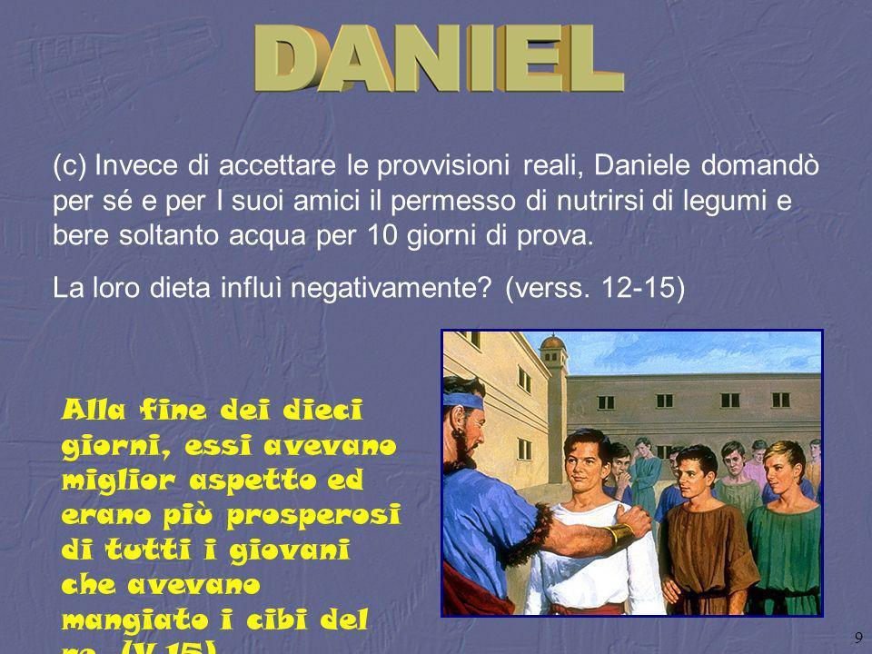 9 (c) Invece di accettare le provvisioni reali, Daniele domandò per sé e per I suoi amici il permesso di nutrirsi di legumi e bere soltanto acqua per