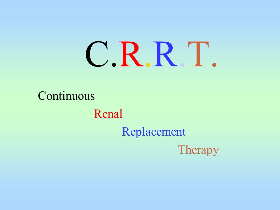 C.R.R.T. Continuous Renal Replacement Therapy