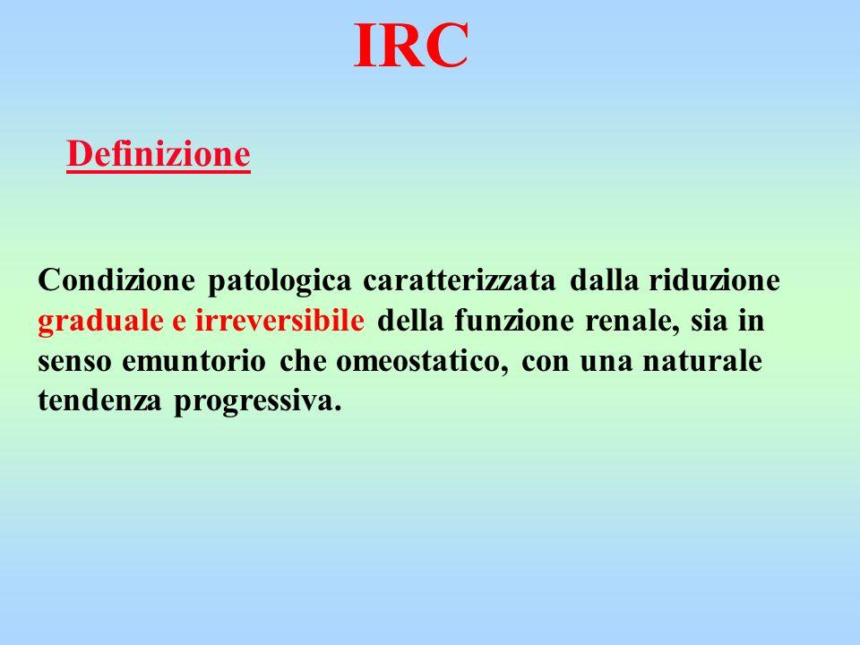 IRC Condizione patologica caratterizzata dalla riduzione graduale e irreversibile della funzione renale, sia in senso emuntorio che omeostatico, con u