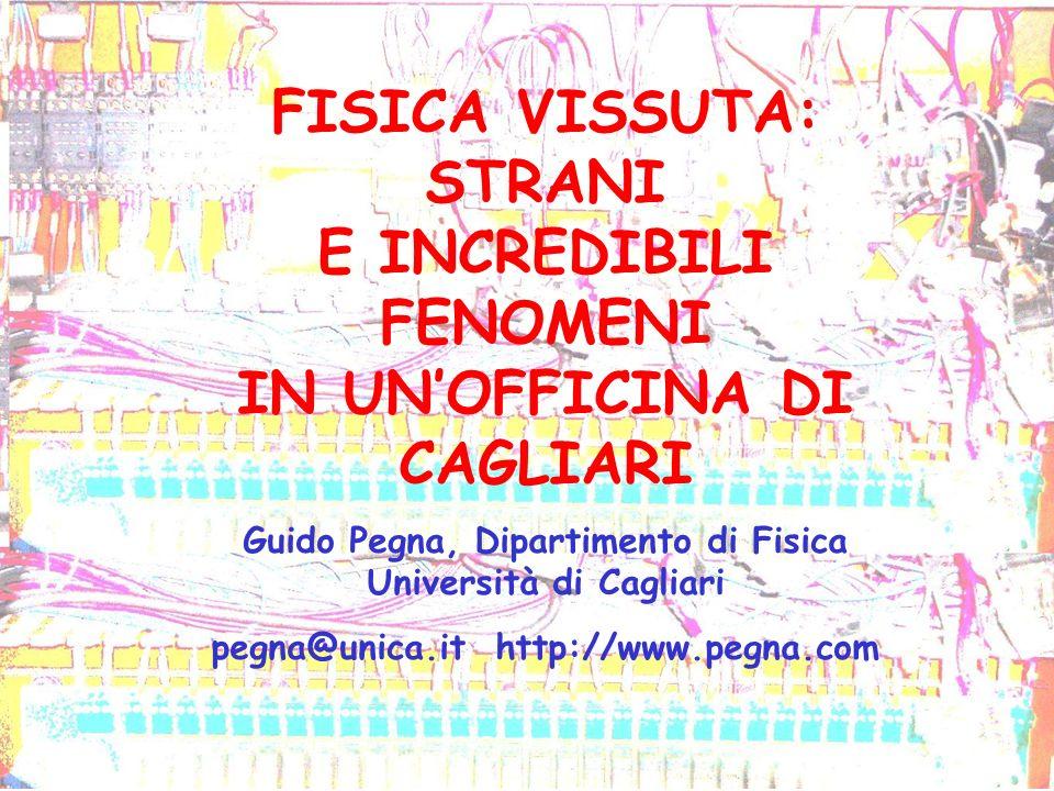 FISICA VISSUTA: STRANI E INCREDIBILI FENOMENI IN UNOFFICINA DI CAGLIARI Guido Pegna, Dipartimento di Fisica Università di Cagliari pegna@unica.it http