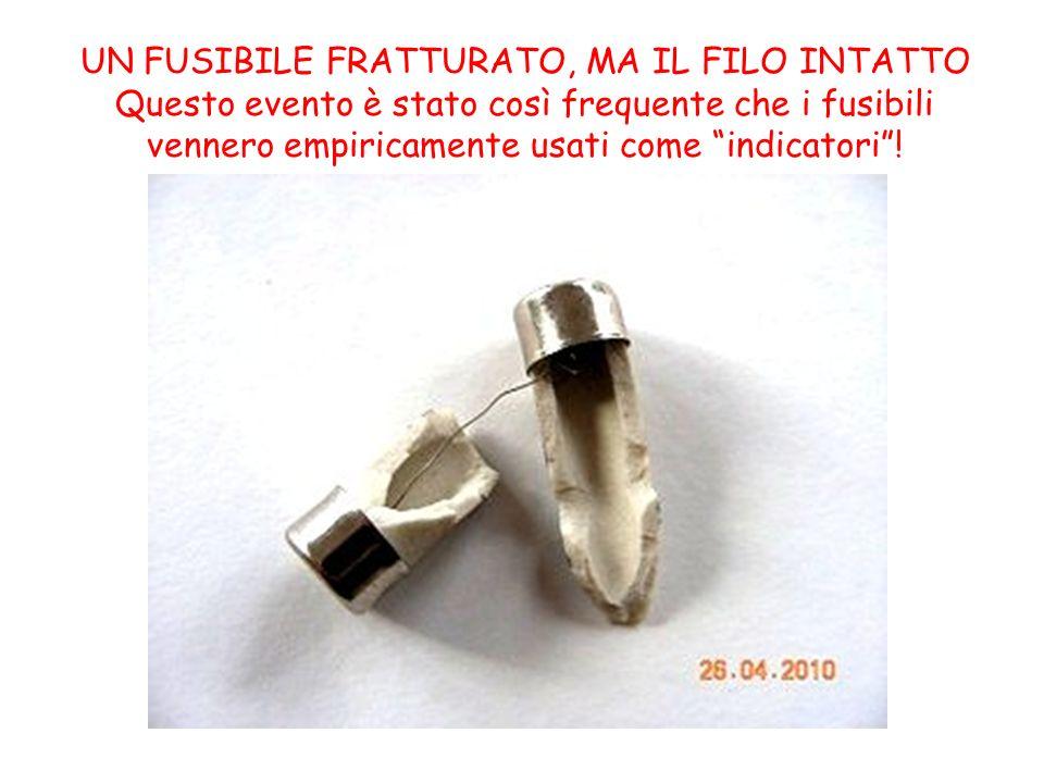 UN FUSIBILE FRATTURATO, MA IL FILO INTATTO Questo evento è stato così frequente che i fusibili vennero empiricamente usati come indicatori!