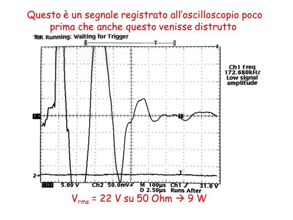 V rms = 22 V su 50 Ohm 9 W Questo è un segnale registrato alloscilloscopio poco prima che anche questo venisse distrutto