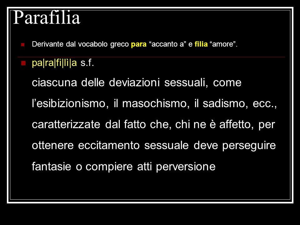 Parafilia Derivante dal vocabolo greco para accanto a e filia amore. pa|ra|fi|lì|a s.f. ciascuna delle deviazioni sessuali, come lesibizionismo, il ma