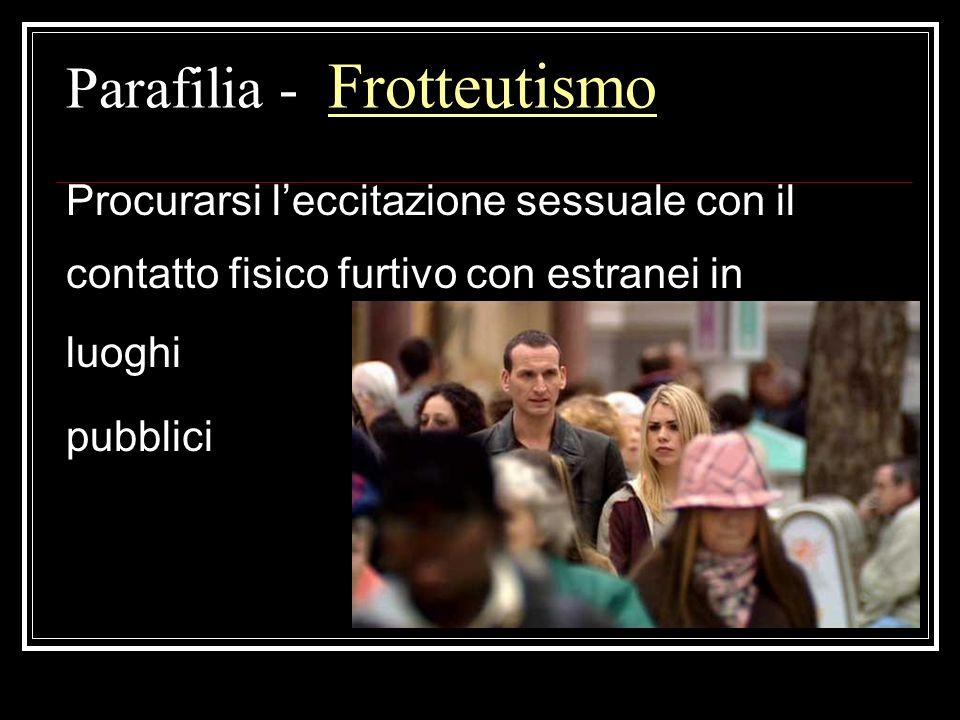Parafilia - Frotteutismo Procurarsi leccitazione sessuale con il contatto fisico furtivo con estranei in luoghi pubblici