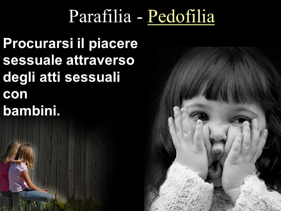 Parafilia - Pedofilia Procurarsi il piacere sessuale attraverso degli atti sessuali con bambini.