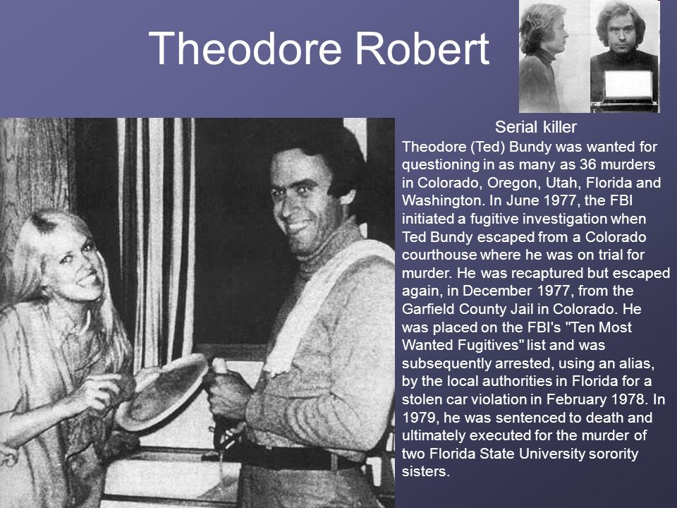 Theodore Robert Serial killer Theodore (Ted) Bundy was wanted for questioning in as many as 36 murders in Colorado, Oregon, Utah, Florida and Washingt