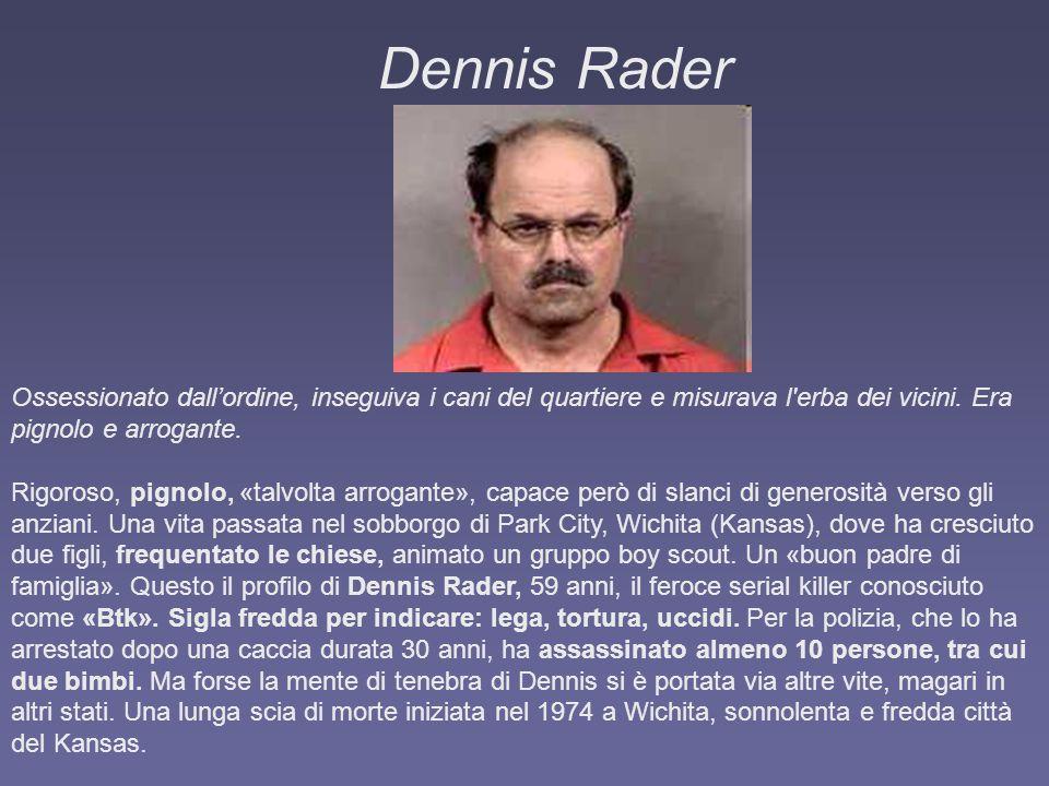 Dennis Rader Ossessionato dallordine, inseguiva i cani del quartiere e misurava l'erba dei vicini. Era pignolo e arrogante. Rigoroso, pignolo, «talvol
