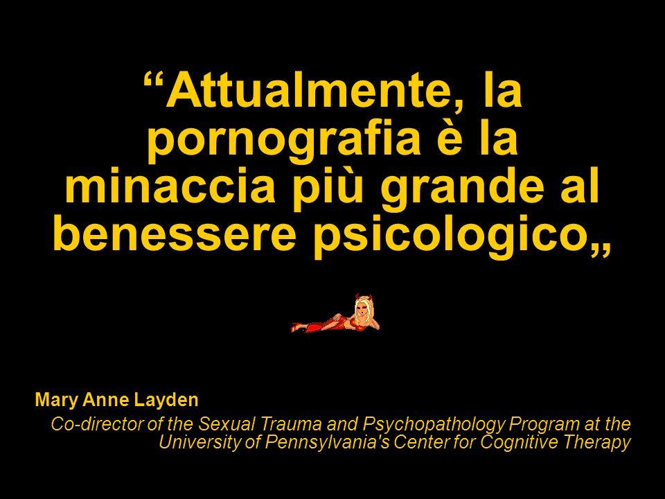 Attualmente, la pornografia è la minaccia più grande al benessere psicologico Mary Anne Layden Co-director of the Sexual Trauma and Psychopathology Pr