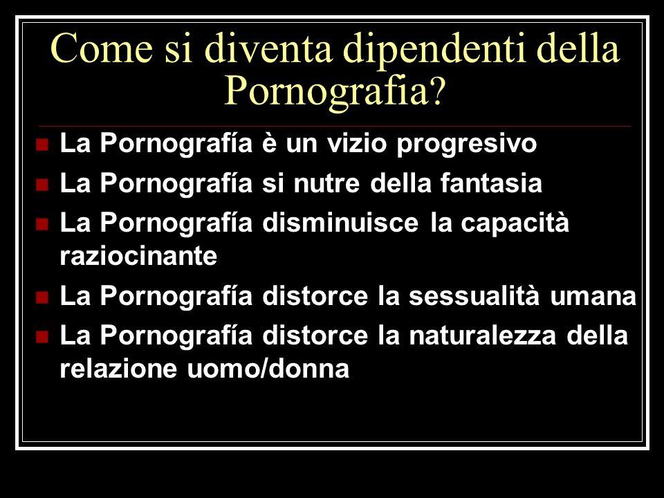 Come si diventa dipendenti della Pornografia ? La Pornografía è un vizio progresivo La Pornografía si nutre della fantasia La Pornografía disminuisce