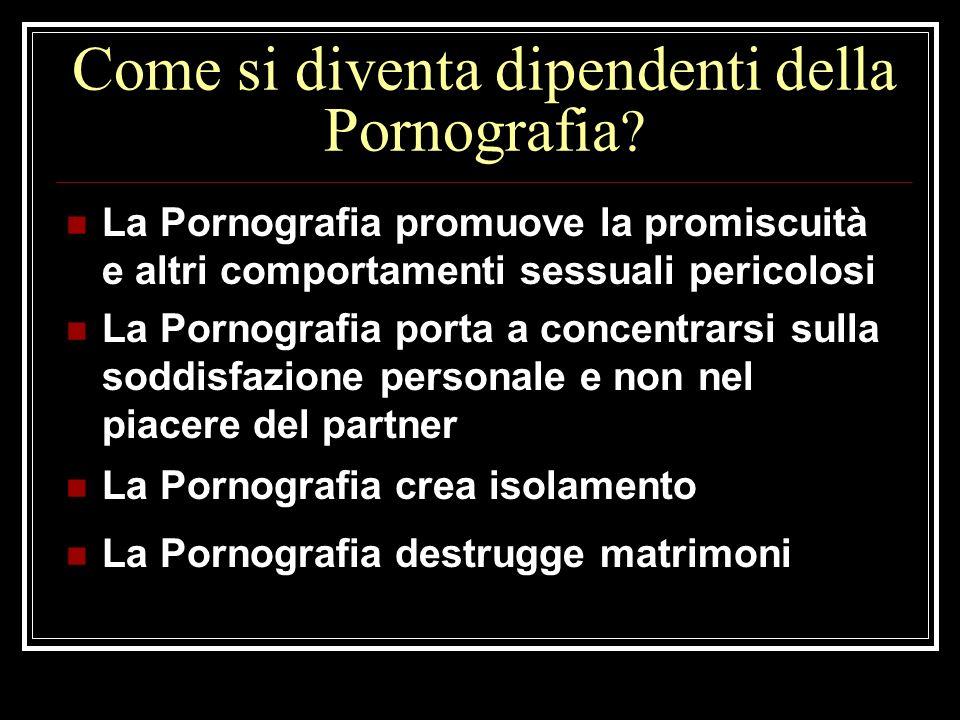 Come si diventa dipendenti della Pornografia ? La Pornografia promuove la promiscuità e altri comportamenti sessuali pericolosi La Pornografia porta a