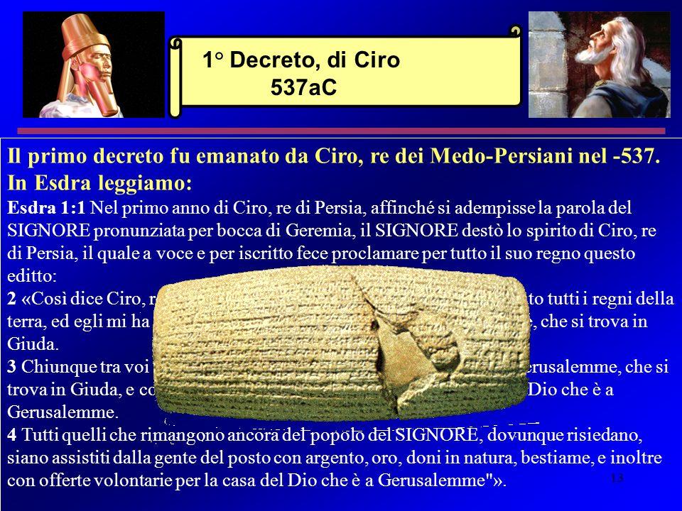 13 Il primo decreto fu emanato da Ciro, re dei Medo-Persiani nel -537. In Esdra leggiamo: Esdra 1:1 Nel primo anno di Ciro, re di Persia, affinché si