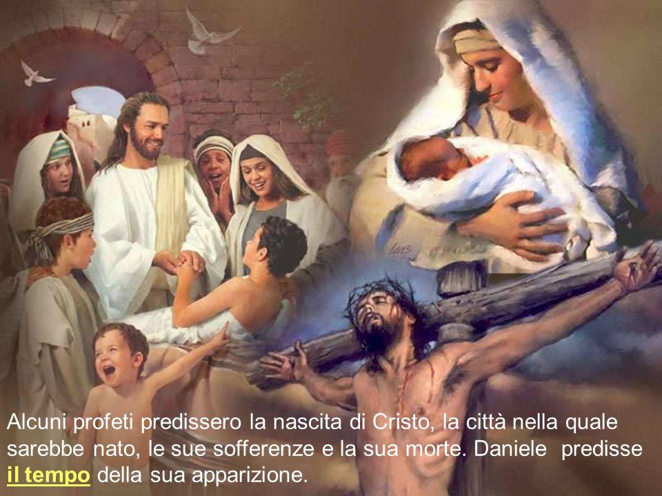 Alcuni profeti predissero la nascita di Cristo, la città nella quale sarebbe nato, le sue sofferenze e la sua morte. Daniele predisse il tempo della s