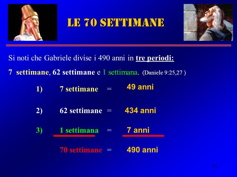 20 le 70 settimane Si noti che Gabriele divise i 490 anni in tre periodi: 7 settimane, 62 settimane e 1 settimana. (Daniele 9:25,27 ) 49 anni 434 anni