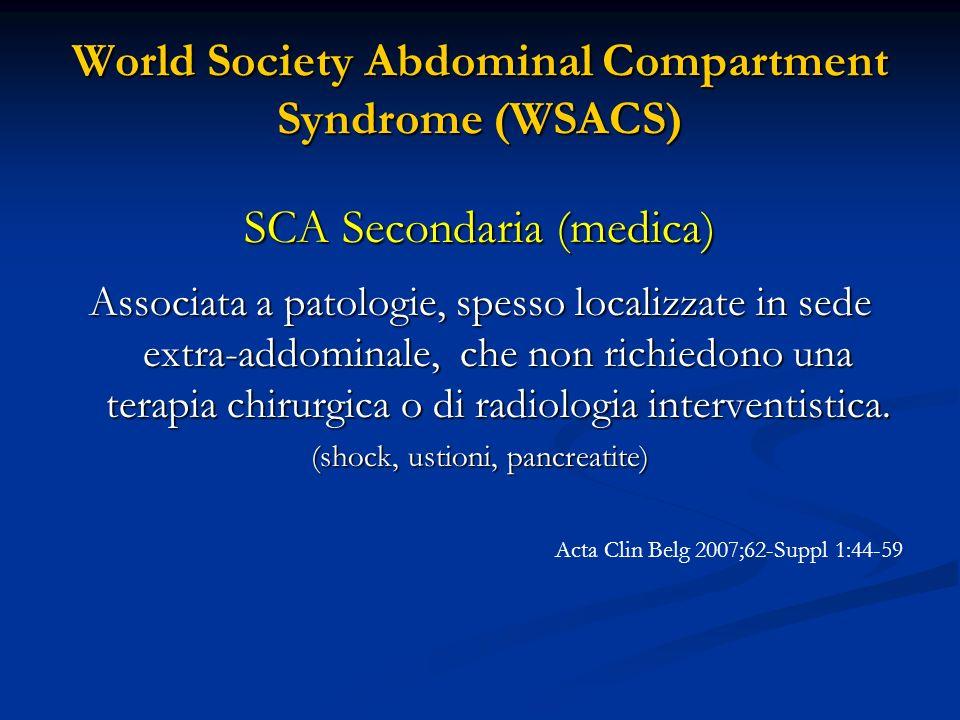 World Society Abdominal Compartment Syndrome (WSACS) SCA Secondaria (medica) Associata a patologie, spesso localizzate in sede extra-addominale, che n