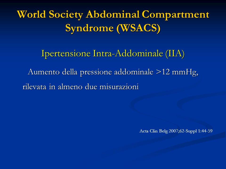 World Society Abdominal Compartment Syndrome (WSACS) Ipertensione Intra-Addominale (IIA) Aumento della pressione addominale >12 mmHg, rilevata in alme