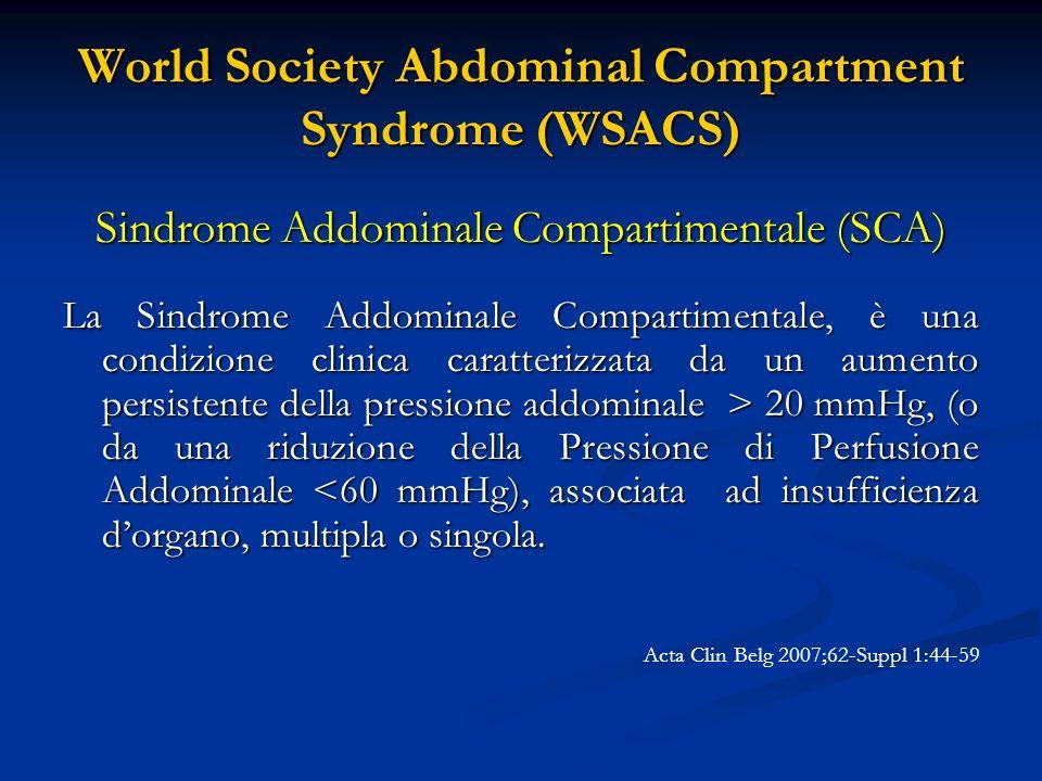 World Society Abdominal Compartment Syndrome (WSACS) SCA Primaria (chirurgica o classica) Associata a patologia traumatica e non, interessante la regione addomino-pelvica e che richiede una terapia chirurgica o di radiologia interventistica (emorragie intra e retroperitoneali, traumi organi solidi addominali, damage control surgery) Acta Clin Belg 2007;62-Suppl 1:44-59