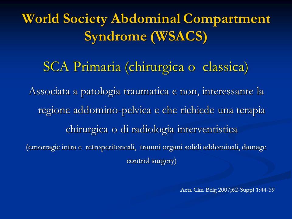 World Society Abdominal Compartment Syndrome (WSACS) SCA Primaria (chirurgica o classica) Associata a patologia traumatica e non, interessante la regi