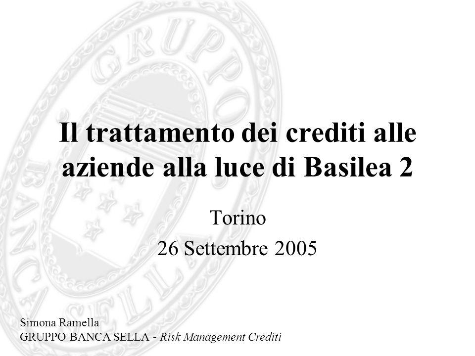 Il trattamento dei crediti alle aziende alla luce di Basilea 2 Torino 26 Settembre 2005 Simona Ramella GRUPPO BANCA SELLA - Risk Management Crediti