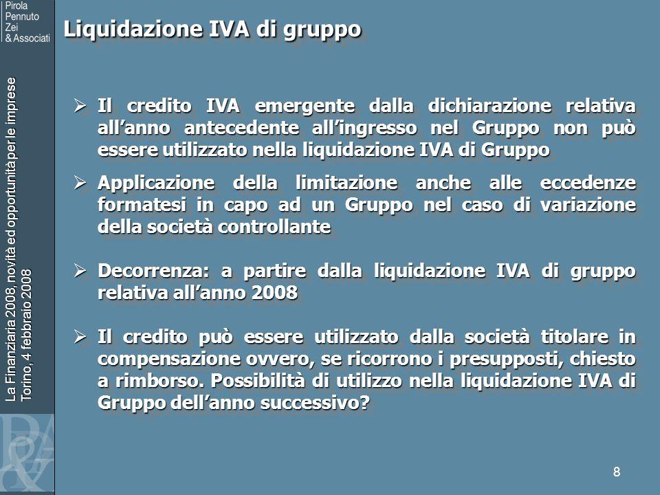 La Finanziaria 2008, novità ed opportunità per le imprese Torino, 4 febbraio 2008 8 Liquidazione IVA di gruppo Liquidazione IVA di gruppo Il credito IVA emergente dalla dichiarazione relativa allanno antecedente allingresso nel Gruppo non può essere utilizzato nella liquidazione IVA di Gruppo Il credito IVA emergente dalla dichiarazione relativa allanno antecedente allingresso nel Gruppo non può essere utilizzato nella liquidazione IVA di Gruppo Applicazione della limitazione anche alle eccedenze formatesi in capo ad un Gruppo nel caso di variazione della società controllante Applicazione della limitazione anche alle eccedenze formatesi in capo ad un Gruppo nel caso di variazione della società controllante Decorrenza: a partire dalla liquidazione IVA di gruppo relativa allanno 2008 Decorrenza: a partire dalla liquidazione IVA di gruppo relativa allanno 2008 Il credito può essere utilizzato dalla società titolare in compensazione ovvero, se ricorrono i presupposti, chiesto a rimborso.