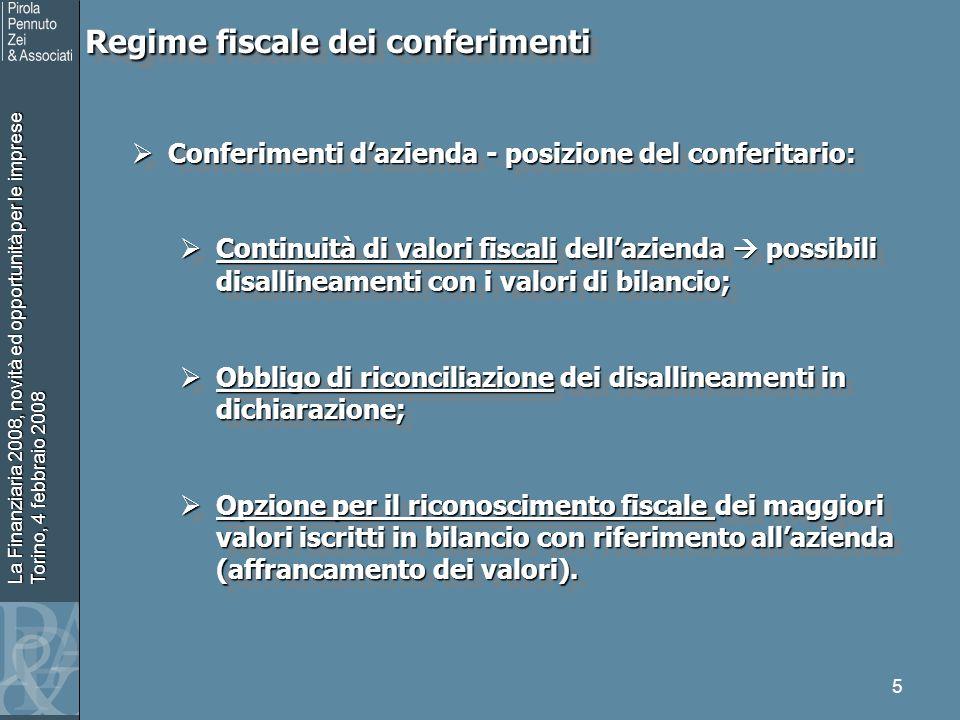 La Finanziaria 2008, novità ed opportunità per le imprese Torino, 4 febbraio 2008 5 Regime fiscale dei conferimenti Regime fiscale dei conferimenti Conferimenti dazienda - posizione del conferitario: Conferimenti dazienda - posizione del conferitario: Continuità di valori fiscali dellazienda possibili disallineamenti con i valori di bilancio; Continuità di valori fiscali dellazienda possibili disallineamenti con i valori di bilancio; Obbligo di riconciliazione dei disallineamenti in dichiarazione; Obbligo di riconciliazione dei disallineamenti in dichiarazione; Opzione per il riconoscimento fiscale dei maggiori valori iscritti in bilancio con riferimento allazienda (affrancamento dei valori).