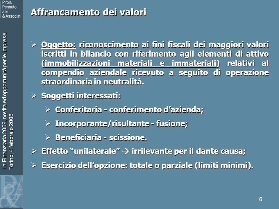 La Finanziaria 2008, novità ed opportunità per le imprese Torino, 4 febbraio 2008 7 Affrancamento dei valori Esercizio dellopzione: dichiarazione dei redditi relativa allesercizio di effettuazione delloperazione straordinaria (o in quella successiva).