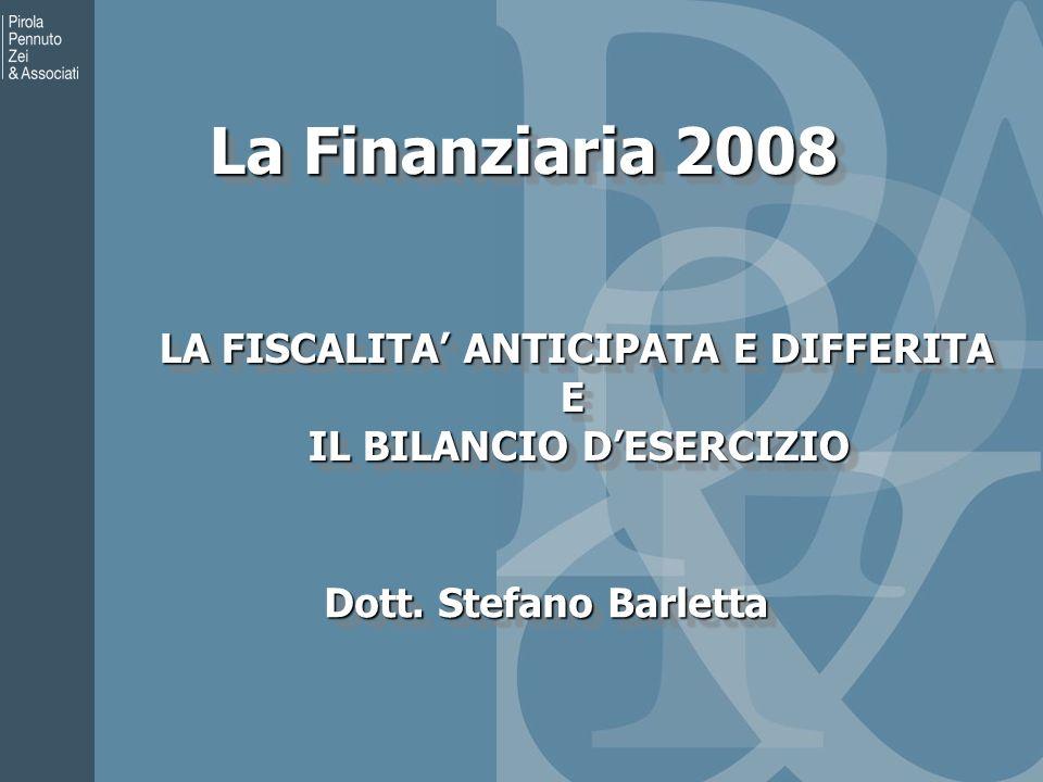 La Finanziaria 2008 LA FISCALITA ANTICIPATA E DIFFERITA LA FISCALITA ANTICIPATA E DIFFERITAE IL BILANCIO DESERCIZIO IL BILANCIO DESERCIZIO LA FISCALITA ANTICIPATA E DIFFERITA LA FISCALITA ANTICIPATA E DIFFERITAE IL BILANCIO DESERCIZIO IL BILANCIO DESERCIZIO Dott.