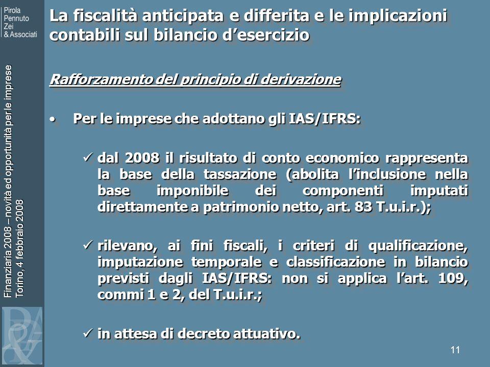 Finanziaria 2008 – novità ed opportunità per le imprese Torino, 4 febbraio 2008 11 Rafforzamento del principio di derivazione Per le imprese che adottano gli IAS/IFRS:Per le imprese che adottano gli IAS/IFRS: dal 2008 il risultato di conto economico rappresenta la base della tassazione (abolita linclusione nella base imponibile dei componenti imputati direttamente a patrimonio netto, art.