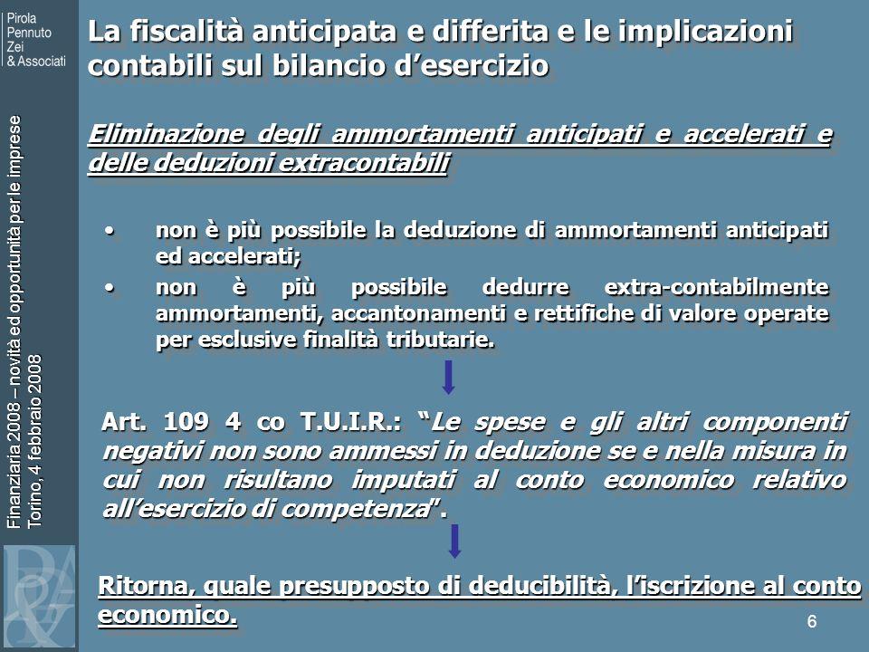 Finanziaria 2008 – novità ed opportunità per le imprese Torino, 4 febbraio 2008 6 Eliminazione degli ammortamenti anticipati e accelerati e delle deduzioni extracontabili non è più possibile la deduzione di ammortamenti anticipati ed accelerati;non è più possibile la deduzione di ammortamenti anticipati ed accelerati; non è più possibile dedurre extra-contabilmente ammortamenti, accantonamenti e rettifiche di valore operate per esclusive finalità tributarie.non è più possibile dedurre extra-contabilmente ammortamenti, accantonamenti e rettifiche di valore operate per esclusive finalità tributarie.